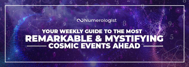 Numerologist | YOUR WEEKLY GUIDE TO THE MOST REMARKABLE & MYSTIFYING | COSMIC EVENTS AHEAD
