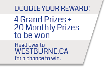 Double your reward. 4 grand prizes + 20 monthly prizes to be won. Head over to Westburne.ca for a chance to win.