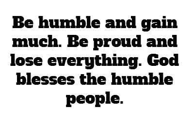 Be humble and gain much be proud and lose everything